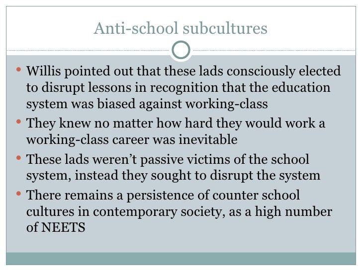 Anti-school subcultures <ul><li>Willis pointed out that these lads consciously elected to disrupt lessons in recognition t...