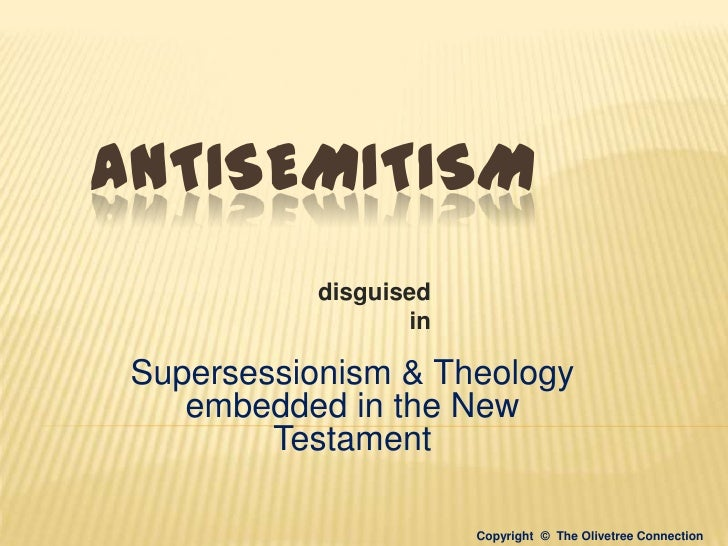 ANTISEMITISM           disguised                  in Supersessionism & Theology    embedded in the New         Testament  ...