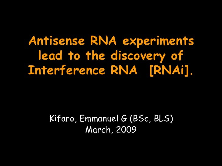 Antisense RNA experiments lead to the discovery of Interference RNA [RNAi]. Kifaro, Emmanuel G (BSc, BLS) March, 2009