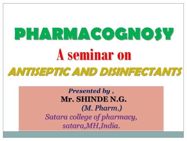 PHARMACOGNOSY    A seminar onANTISEPTIC AND DISINFECTANTS            Presented by ,          Mr. SHINDE N.G.              ...