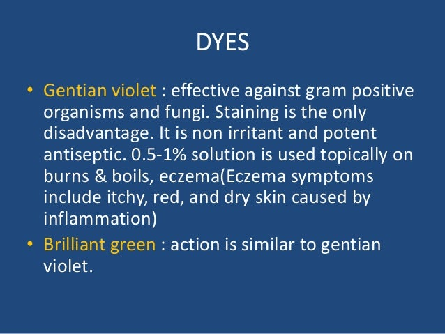 DYES • Gentian violet : effective against gram positive organisms and fungi. Staining is the only disadvantage. It is non ...
