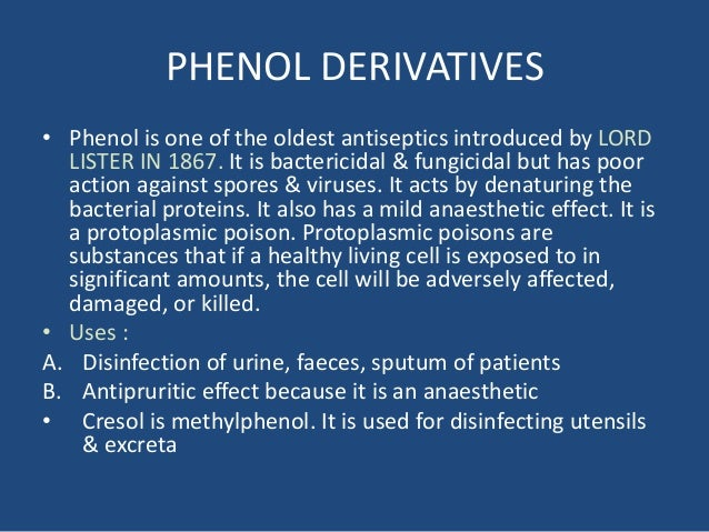 PHENOL DERIVATIVES • Phenol is one of the oldest antiseptics introduced by LORD LISTER IN 1867. It is bactericidal & fungi...