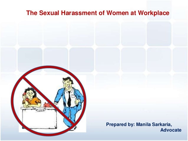 The Sexual Harassment of Women at Workplace  Prepared by: Manila Sarkaria, Advocate