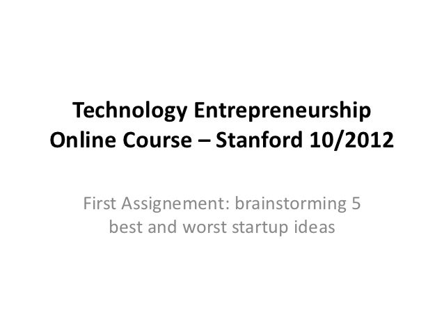 Technology EntrepreneurshipOnline Course – Stanford 10/2012   First Assignement: brainstorming 5       best and worst star...