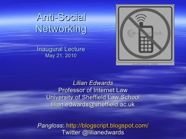 Anti-Social Networking Inaugural Lecture May 21, 2010 Lilian Edwards Professor of Internet Law University of Sheffield Law...