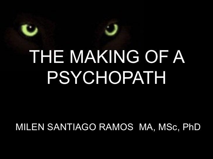 THE MAKING OF A PSYCHOPATH MILEN SANTIAGO RAMOS  MA, MSc, PhD