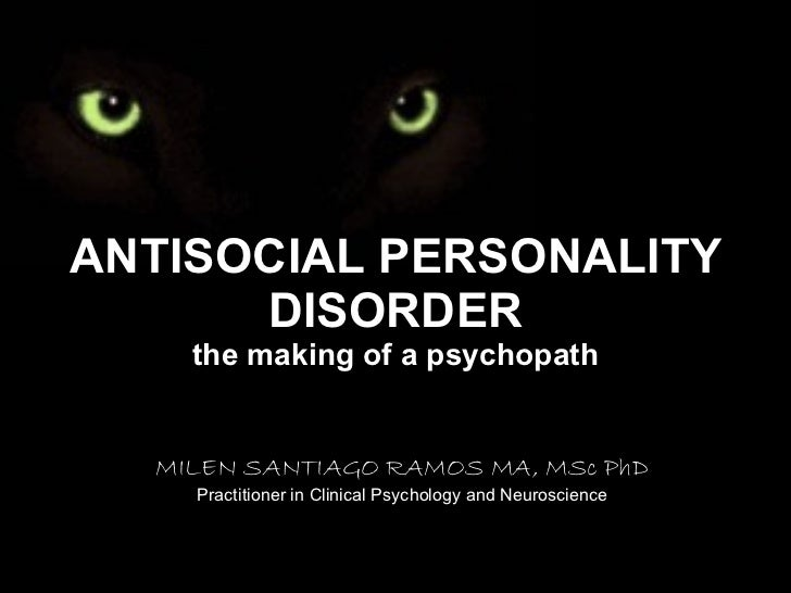 ANTISOCIAL PERSONALITY DISORDER the making of a psychopath MILEN SANTIAGO RAMOS MA, MSc PhD Practitioner in Clinical Psych...