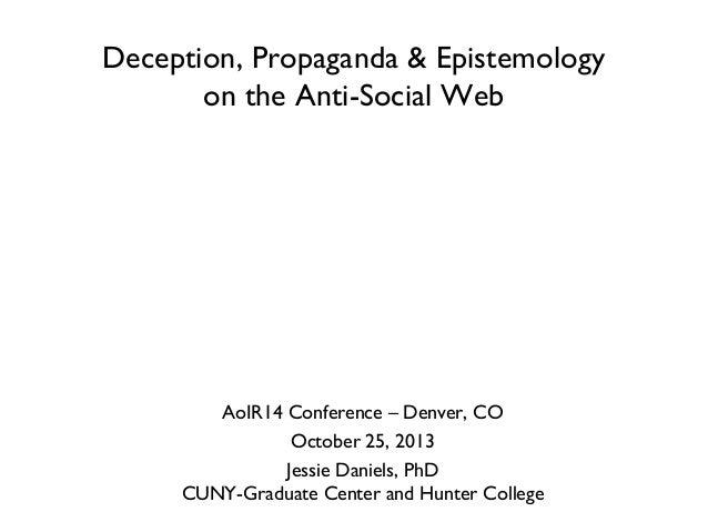Deception, Propaganda & Epistemology on the Anti-Social Web  AoIR14 Conference – Denver, CO October 25, 2013 Jessie Daniel...