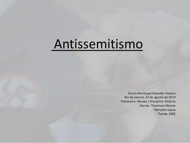 Antissemitismo  Escola Municipal Oswaldo Teixeira  Rio de Janeiro, 21 de agosto de 2014  Professora: Renata / Disciplina: ...