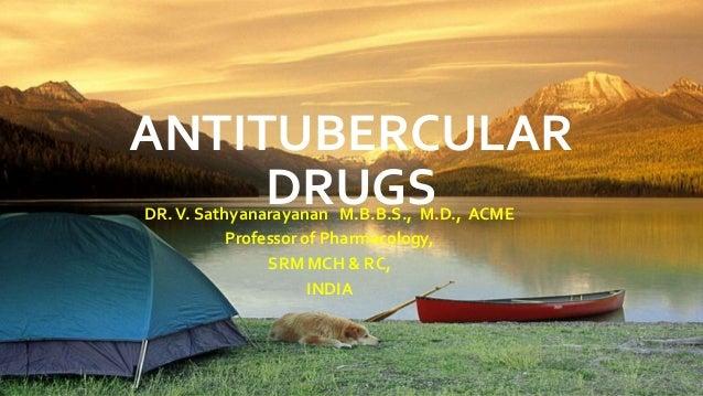 ANTITUBERCULAR DRUGS DR.V. Sathyanarayanan M.B.B.S., M.D., ACME Professor of Pharmacology, SRM MCH & RC, INDIA