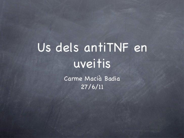 Us dels antiTNF en uveitis <ul><li>Carme Macià Badia </li></ul><ul><li>27/6/11 </li></ul>