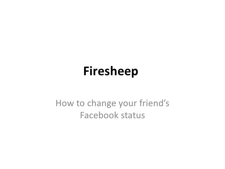 Firesheep<br />How to change your friend's Facebook status<br />