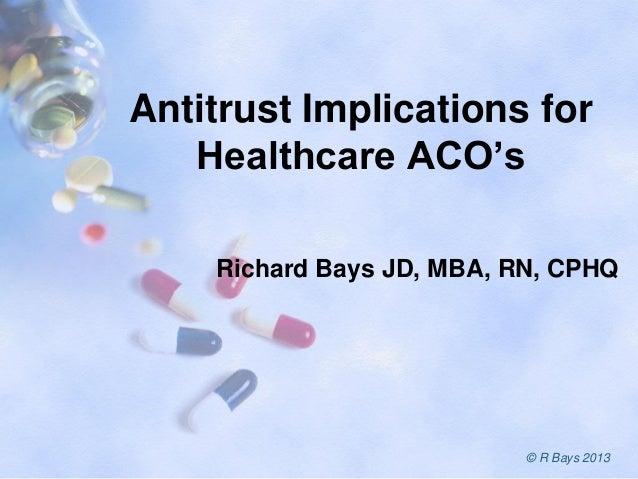 Antitrust Implications for Healthcare ACO's Richard Bays JD, MBA, RN, CPHQ © R Bays 2013