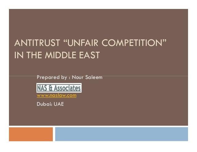 "ANTITRUST ""UNFAIR COMPETITION"" IN THE MIDDLE EAST Prepared by : Nour SaleemPrepared by : Nour Saleem www.naslaw.com Dubai:..."