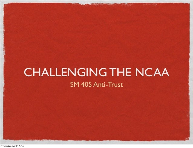 CHALLENGING THE NCAA SM 405 Anti-Trust Thursday, April 17, 14