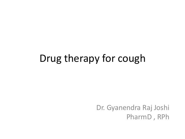 Drug therapy for cough  Dr. Gyanendra Raj Joshi PharmD , RPh