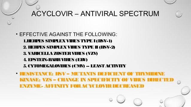ACYCLOVIR – ANTIVIRAL SPECTRUM • EFFECTIVE AGAINST THE FOLLOWING: 1.HERPES SIMPLEXVIRUS TYPE I (HSV-1) 2. HERPES SIMPLEXVI...