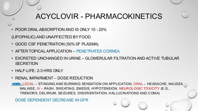 ACYCLOVIR - PHARMACOKINETICS • POOR ORAL ABSORPTION AND IS ONLY 15 - 20% (LIPOPHILIC) AND UNAFFECTED BY FOOD • GOOD CSF PE...