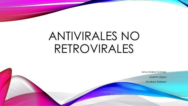 ANTIVIRALES NORETROVIRALESAna María GómezLisseth LópezAndrea Salazar