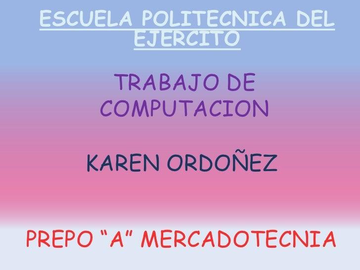 "ESCUELA POLITECNICA DEL EJERCITO <br />TRABAJO DE COMPUTACION<br />KAREN ORDOÑEZ <br />PREPO ""A"" MERCADOTECNIA <br />"
