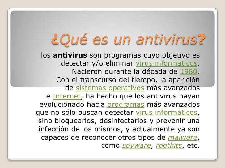 ¿Qué es un antivirus?  los antivirus son programas cuyo objetivo es        detectar y/o eliminar virus informáticos.      ...