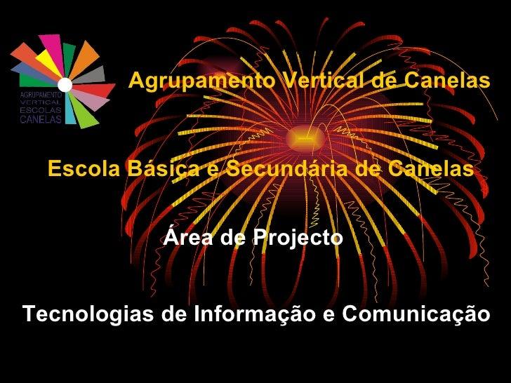 Área de Projecto Tecnologias de Informação e Comunicação Agrupamento Vertical de Canelas Escola Básica e Secundária de Can...