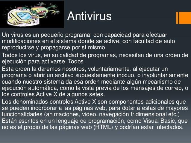 Antivirus  Un virus es un pequeño programa con capacidad para efectuar  modificaciones en el sistema donde se active, con ...