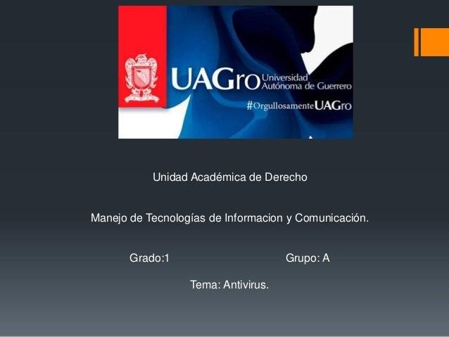 Unidad Académica de Derecho  Manejo de Tecnologías de Informacion y Comunicación.  Grado:1 Grupo: A  Tema: Antivirus.