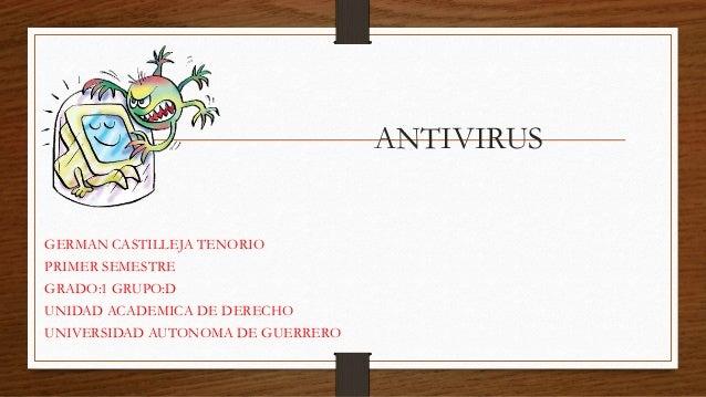 ANTIVIRUS  GERMAN CASTILLEJA TENORIO  PRIMER SEMESTRE  GRADO:1 GRUPO:D  UNIDAD ACADEMICA DE DERECHO  UNIVERSIDAD AUTONOMA ...