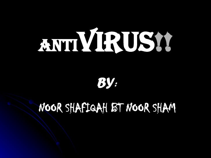 ANTI VIRUS !! BY : NOOR SHAFIQAH BT NOOR SHAM