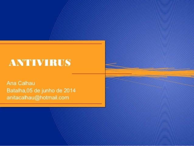 ANTIVIRUS Ana Calhau Batalha,05 de junho de 2014 anitacalhau@hotmail.com