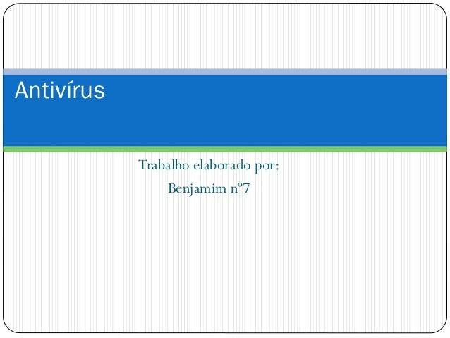 Trabalho elaborado por: Benjamim nº7 Antivírus