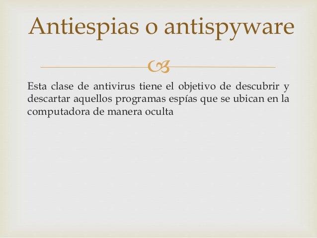 Antiespias o antispyware    Esta clase de antivirus tiene el objetivo de descubrir y  descartar aquellos programas espías...