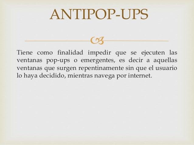 ANTIPOP-UPS    Tiene como finalidad impedir que se ejecuten las  ventanas pop-ups o emergentes, es decir a aquellas  vent...