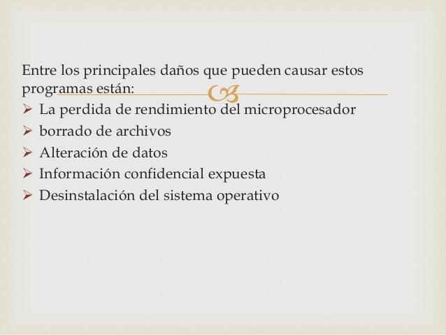 Entre los principales daños que pueden causar estos  programas están:     La perdida de rendimiento del microprocesador ...