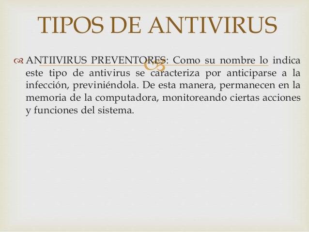 TIPOS DE ANTIVIRUS  ANTIIVIRUS PREVENTORES: Como su nombre lo indica  este tipo de antivirus se caracteriza por anticipa...