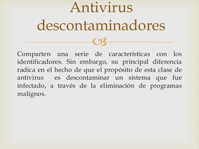 Antivirus  descontaminadores    Comparten una serie de características con los  identificadores. Sin embargo, su principa...