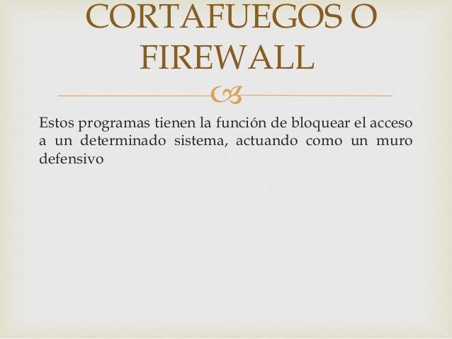 CORTAFUEGOS O  FIREWALL    Estos programas tienen la función de bloquear el acceso  a un determinado sistema, actuando co...