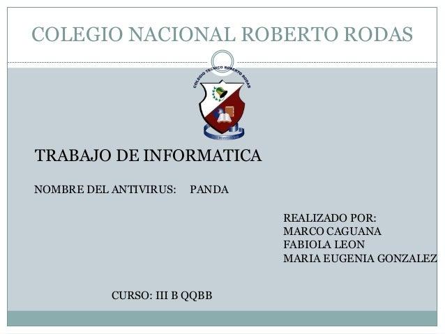 COLEGIO NACIONAL ROBERTO RODASTRABAJO DE INFORMATICANOMBRE DEL ANTIVIRUS:   PANDA                                REALIZADO...