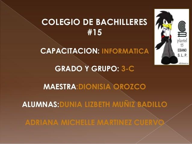 COLEGIO DE BACHILLERES #15 CAPACITACION: INFORMATICA GRADO Y GRUPO: 3-C MAESTRA:DIONISIA OROZCO ALUMNAS:DUNIA LIZBETH MUÑI...