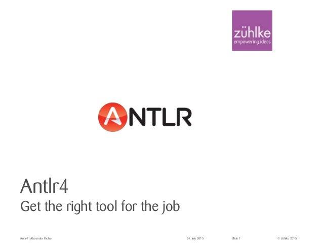 © Zühlke 2015 Antlr4 Get the right tool for the job Antlr4 | Alexander Pacha 24. July 2015 Slide 1