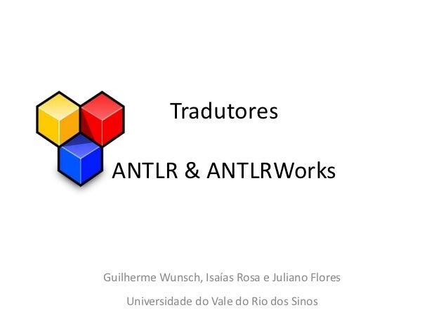 Tradutores ANTLR & ANTLRWorksGuilherme Wunsch, Isaías Rosa e Juliano Flores    Universidade do Vale do Rio dos Sinos