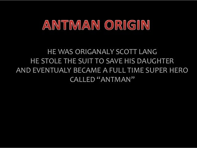 """HE WAS ORIGANALY SCOTT LANG HE STOLE THE SUIT TO SAVE HIS DAUGHTER AND EVENTUALY BECAME A FULL TIME SUPER HERO CALLED """"ANT..."""