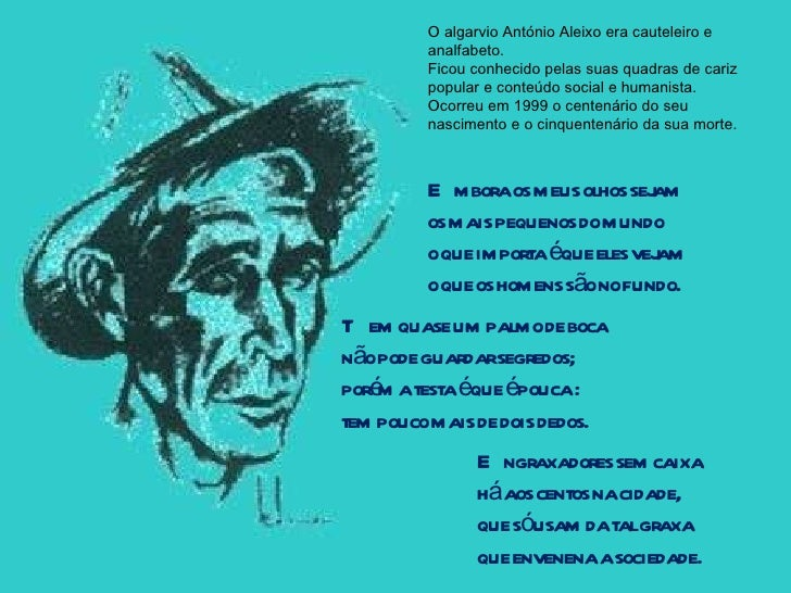 O algarvio António Aleixo era cauteleiro e analfabeto. Ficou conhecido pelas suas quadras de cariz popular e conteúdo soci...