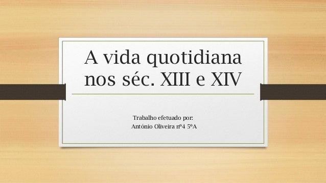 A vida quotidiana nos séc. XIII e XIV Trabalho efetuado por: António Oliveira nº4 5ºA