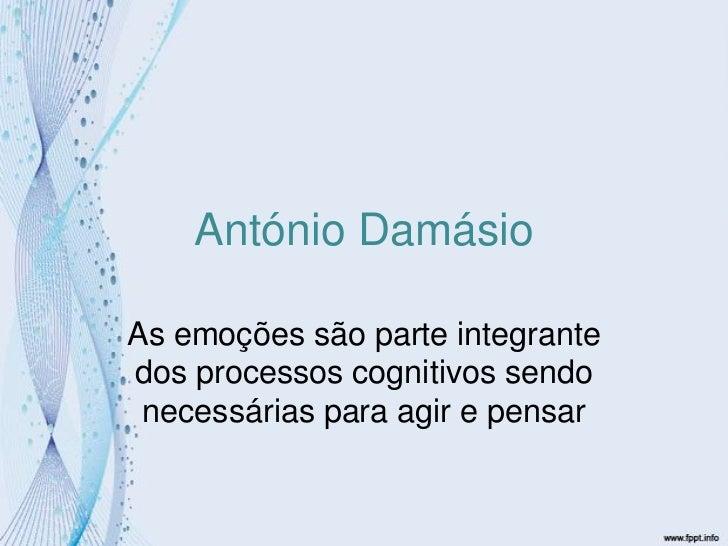 António Damásio<br />As emoções são parte integrante dos processos cognitivos sendo necessárias para agir e pensar<br />