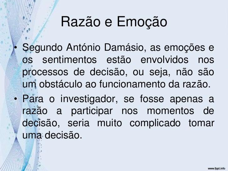 Razão e Emoção<br />Segundo António Damásio, as emoções e os sentimentos estão envolvidos nos processos de decisão, ou sej...
