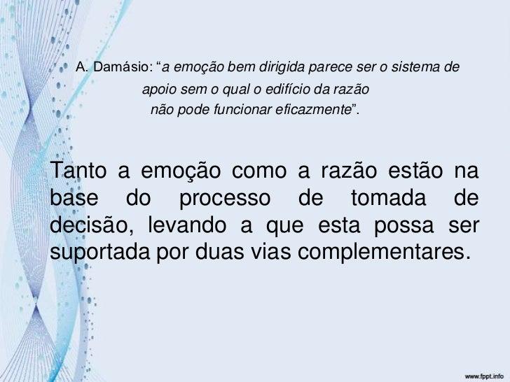 """A. Damásio: """"a emoção bem dirigida parece ser o sistema de <br />apoio sem o qual o edifício da razão <br />não pode funci..."""