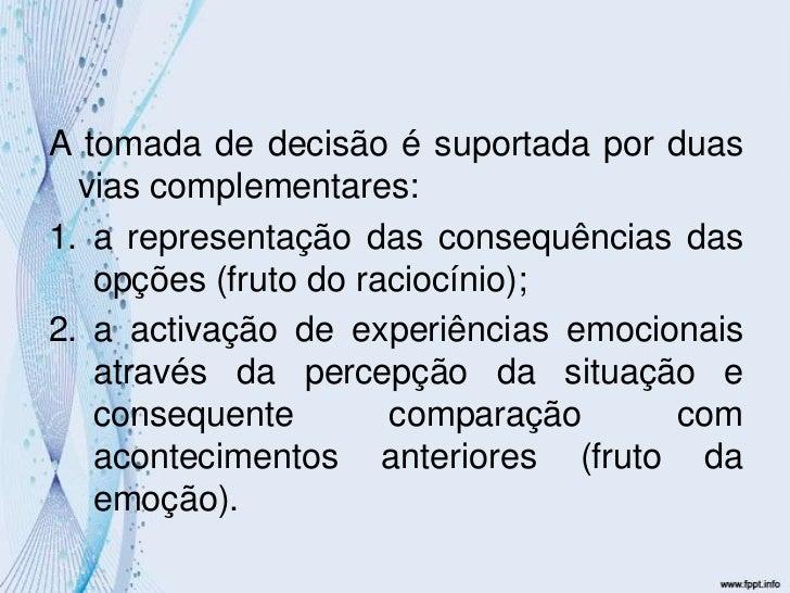 A tomada de decisão é suportada por duas vias complementares:<br />a representação das consequências das opções (fruto do ...