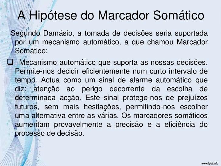 A Hipótese do Marcador Somático<br />  Segundo Damásio, a tomada de decisões seria suportada por um mecanismo automático, ...